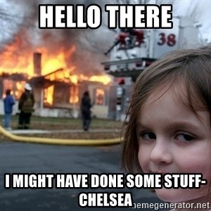 Disaster Girl - Hello there I might have done some stuff- Chelsea
