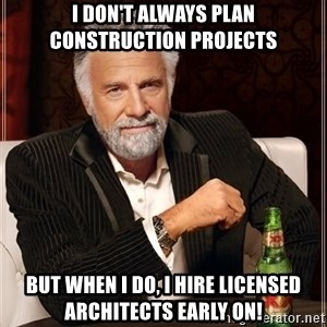 The Most Interesting Man In The World - I don't always plan construction projects but when I do, I hire licensed architects early on!