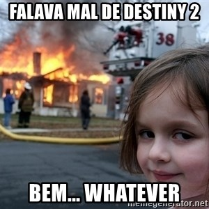 Disaster Girl - Falava mal de destiny 2 bem... whatever