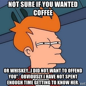 "Futurama Fry - not sure if you wanted coffee or whiskey...I did not want to offend you"".  Obviously I have not spent enough time getting to know her."