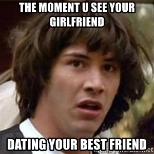 Conspiracy Keanu - The moment u see your girlfriend  Dating your best friend