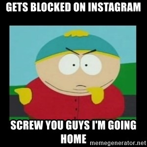 Screw you guys, I'm going home - Gets blocked on Instagram Screw you guys i'm going home