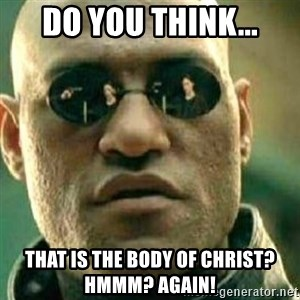 What If I Told You - Do you think... That is the body of Christ? Hmmm? Again!