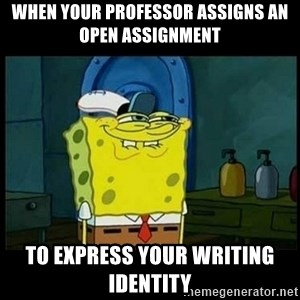 Don't you, Squidward? - when your professor assigns an open assignment to express your writing identity