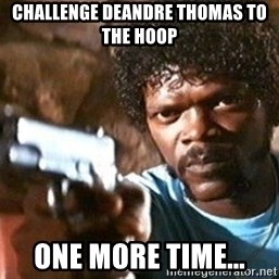 Pulp Fiction - challenge deandre thomas to the hoop one more time...