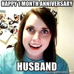 Overly Attached Girlfriend - Happy 1 month anniversary  Husband