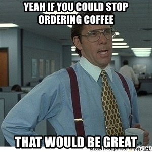 Yeah If You Could Just - Yeah if you could stop ordering coffee that would be great