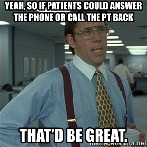 Yeah that'd be great... - Yeah, so if patients could answer the phone or call the PT back That'd be great.