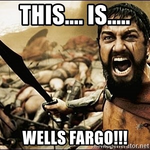 This Is Sparta Meme - this.... is..... WELLS FARGO!!!