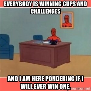 Masturbating Spider-Man - Everybody is winning Cups and Challenges And I am here pondering if I will ever win one.