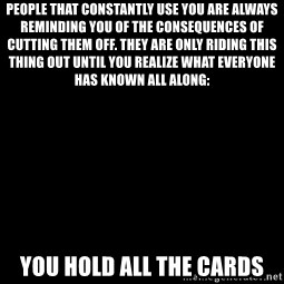 Blank Black - People that constantly use you are always reminding you of the consequences of cutting them off. They are only riding this thing out until you realize what everyone has known all along: YOU HOLD ALL THE CARDS