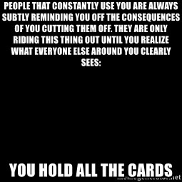 Blank Black - People that constantly use you are always subtly reminding you off the consequences of you cutting them off. They are only riding this thing out until you realize what everyone else around you clearly sees: YOU HOLD ALL THE CARDS