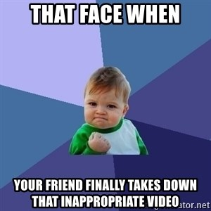 Success Kid - that face when  your friend finally takes down that inappropriate video