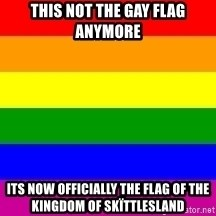 You're Probably Gay - This not the gay flag anymore its now officially the flag of the Kingdom of skïttlesland