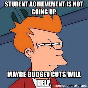Futurama Fry - Student achievement is not going up. Maybe budget cuts will help.