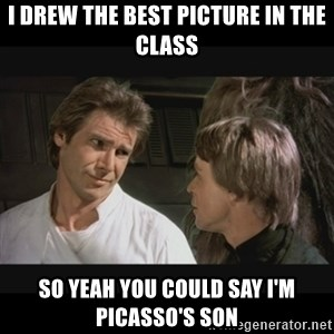 Star wars - I drew the best picture in the class So yeah you could say I'm Picasso's son