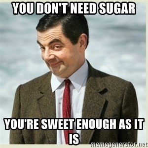 MR bean - You don't need sugar You're sweet enough as it is