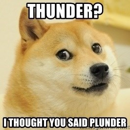 Dogeeeee - Thunder? I thought you said Plunder