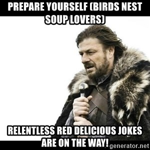 Winter is Coming - Prepare yourself (birds nest soup lovers) Relentless red delicious jokes are on the way!