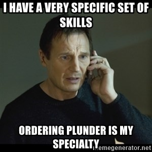 I will Find You Meme - I have a very specific set of skills Ordering Plunder is my specialty
