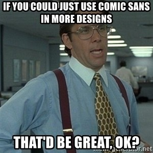 Office Space Boss - If you could just use Comic Sans in more designs That'd be great, ok?
