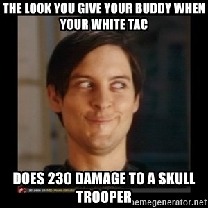 Tobey_Maguire - the look you give your buddy when your white tac does 230 damage to a skull trooper