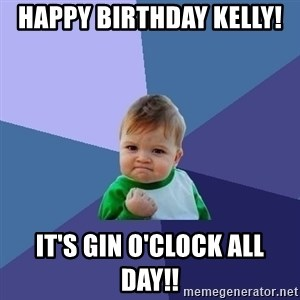Success Kid - Happy Birthday Kelly!  It's Gin o'clock all day!!