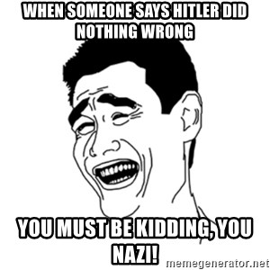 FU*CK THAT GUY - When someone says Hitler did nothing wrong You must be kidding, you nazi!