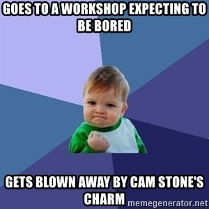 Success Kid - goes to a workshop expecting to be bored gets blown away by cam stone's charm