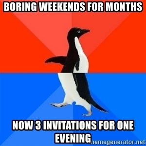 Socially Awesome Awkward Penguin - Boring weekends for months Now 3 invitations for one evening