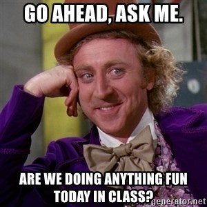 Willy Wonka - GO AHEAD, ASK ME. ARE WE DOING ANYTHING FUN TODAY IN CLASS?