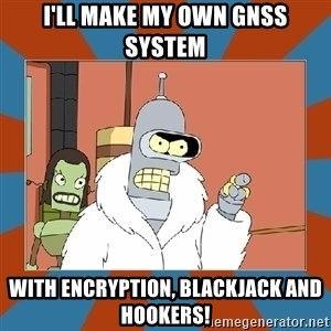 Blackjack and hookers bender - I'll make my own GNSS system with encryption, blackjack and hookers!