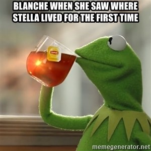 Kermit The Frog Drinking Tea - Blanche when she saw where stella lived for the first time