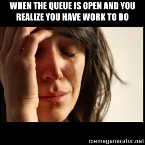 First World Problems - when the queue is open and you realize you have work to do