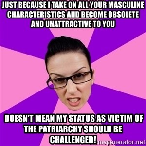 Privilege Denying Feminist - Just because I take on all your masculine characteristics and become obsolete and unattractive to you  Doesn't mean my status as victim of the patriarchy should be challenged!