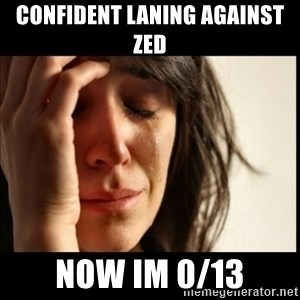 First World Problems - Confident laning against zed now im 0/13