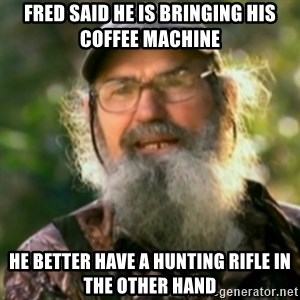 Duck Dynasty - Uncle Si  - Fred said he is bringing his coffee machine he better have a hunting rifle in the other hand