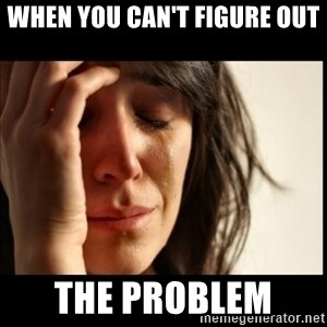 First World Problems - When you can't figure out The Problem