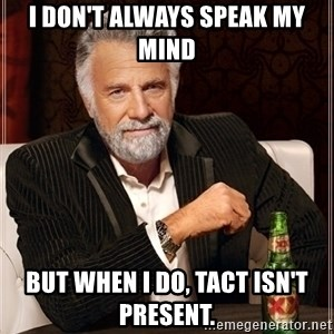 Most Interesting Man - I don't always speak my mind But when I do, tact isn't present.
