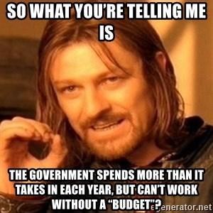 "One Does Not Simply - So what you're telling me is The government spends more than it takes in each year, but can't work without a ""budget""?"