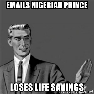 Correction Guy - Emails Nigerian prince Loses life savings