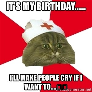 Nursing Student Cat - It's my birthday...... I'll make people cry if I want to....😂😂