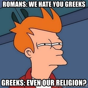 Futurama Fry - Romans: We hate you greeks Greeks: Even our religion?