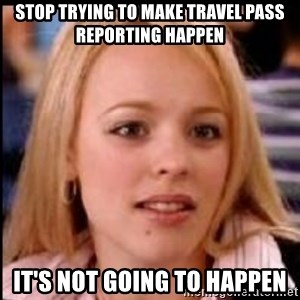regina george fetch - Stop Trying to make Travel Pass Reporting Happen It's Not Going to Happen