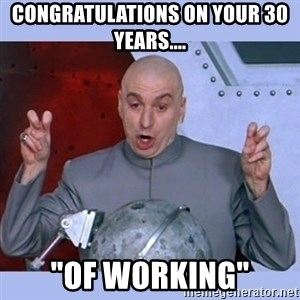 "Dr Evil meme - congratulations on your 30 years.... ""OF WORKING"""