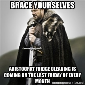 Brace yourselves. - Brace Yourselves Aristocrat Fridge cleaning is coming on the last Friday of every month