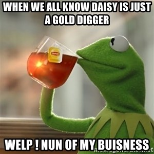 Kermit The Frog Drinking Tea - when we all know daisy is just a gold digger  welp ! nun of my buisness