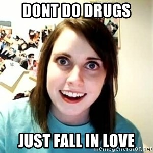 Overly Attached Girlfriend - dont do drugs  just fall in love