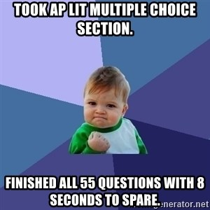 Success Kid - Took AP Lit Multiple Choice section. Finished all 55 questions with 8 seconds to spare.