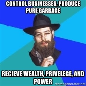 Jewish Dude - control businesses, produce pure garbage recieve wealth, privelege, and power
